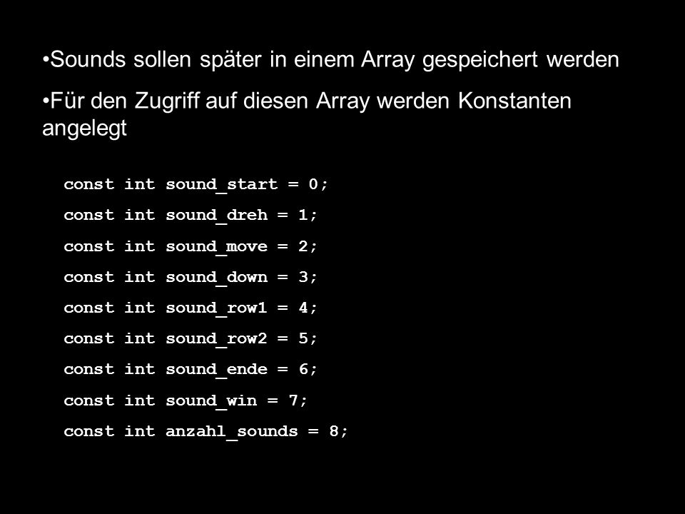 Sounds sollen später in einem Array gespeichert werden Für den Zugriff auf diesen Array werden Konstanten angelegt const int sound_start = 0; const int sound_dreh = 1; const int sound_move = 2; const int sound_down = 3; const int sound_row1 = 4; const int sound_row2 = 5; const int sound_ende = 6; const int sound_win = 7; const int anzahl_sounds = 8;