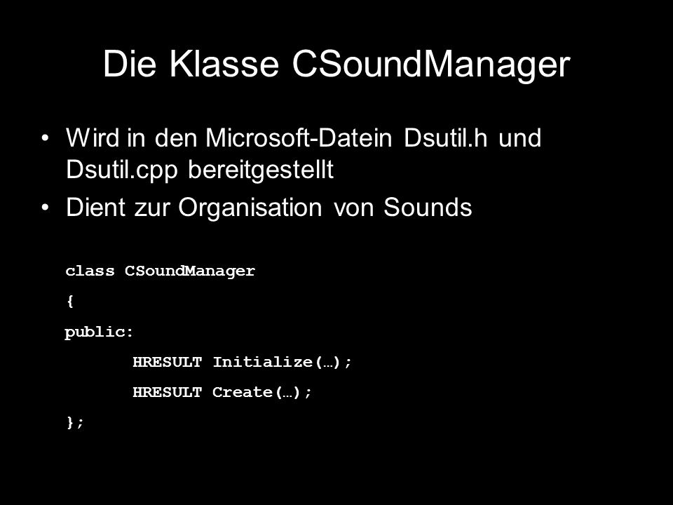 Die Klasse CSoundManager Wird in den Microsoft-Datein Dsutil.h und Dsutil.cpp bereitgestellt Dient zur Organisation von Sounds class CSoundManager { public: HRESULT Initialize(…); HRESULT Create(…); };