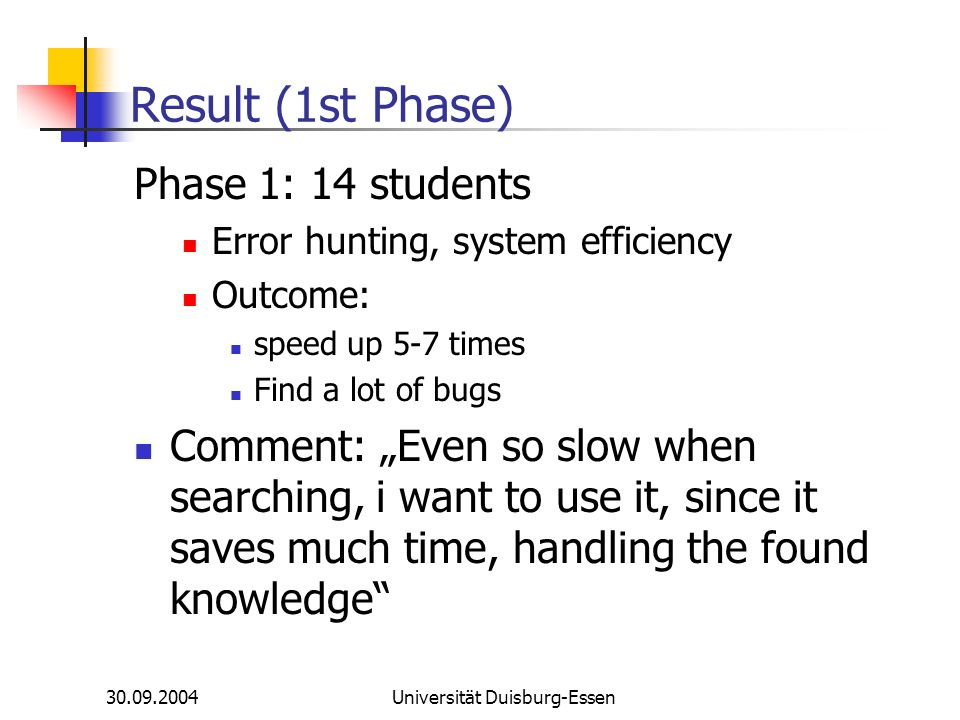 30.09.2004Universität Duisburg-Essen Result (1st Phase) Phase 1: 14 students Error hunting, system efficiency Outcome: speed up 5-7 times Find a lot of bugs Comment: Even so slow when searching, i want to use it, since it saves much time, handling the found knowledge