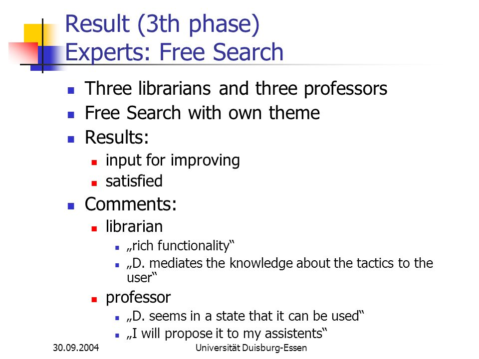 Universität Duisburg-Essen Result (3th phase) Experts: Free Search Three librarians and three professors Free Search with own theme Results: input for improving satisfied Comments: librarian rich functionality D.