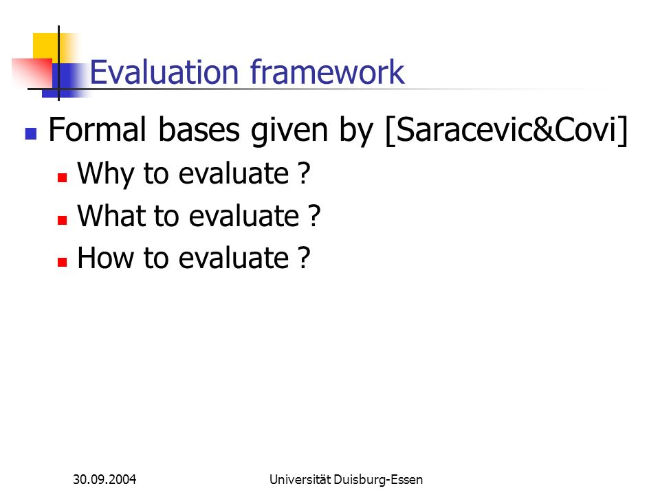 30.09.2004Universität Duisburg-Essen Evaluation framework Formal bases given by [Saracevic&Covi] Why to evaluate .
