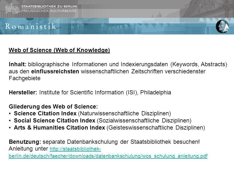 Web of Science (Web of Knowledge) Inhalt: bibliographische Informationen und Indexierungsdaten (Keywords, Abstracts) aus den einflussreichsten wissenschaftlichen Zeitschriften verschiedenster Fachgebiete Hersteller: Institute for Scientific Information (ISI), Philadelphia Gliederung des Web of Science: Science Citation Index (Naturwissenschaftliche Disziplinen) Social Science Citation Index (Sozialwissenschaftliche Disziplinen) Arts & Humanities Citation Index (Geisteswissenschaftliche Disziplinen) Benutzung: separate Datenbankschulung der Staatsbibliothek besuchen.