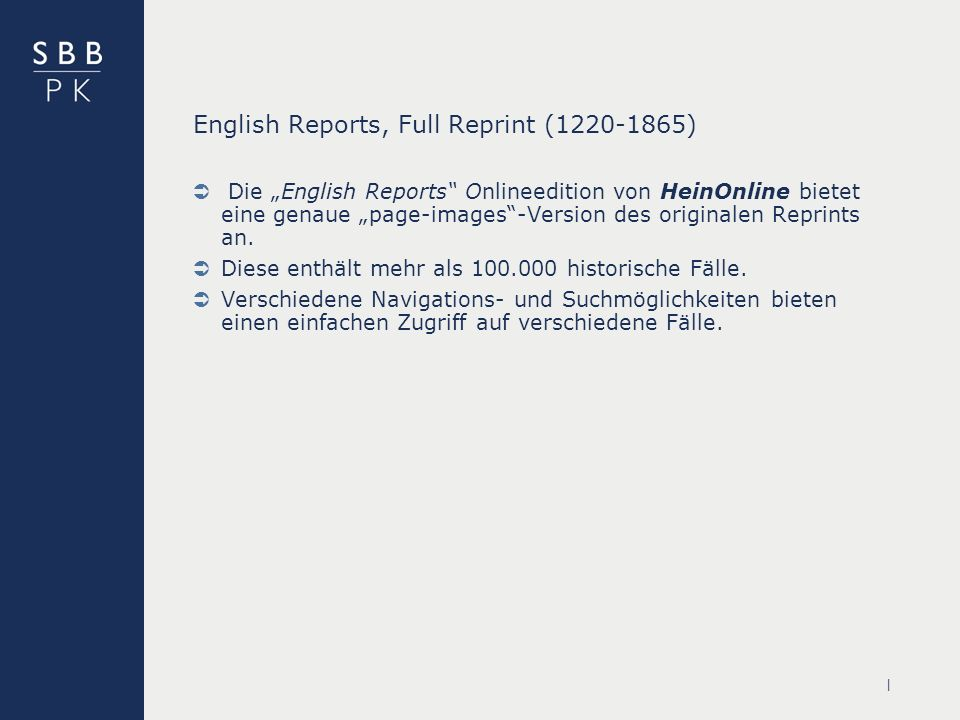 | English Reports, Full Reprint (1220-1865) Die English Reports Onlineedition von HeinOnline bietet eine genaue page-images-Version des originalen Reprints an.