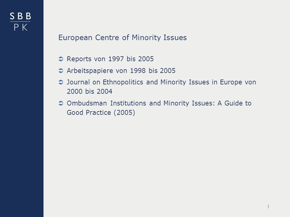 | European Centre of Minority Issues Reports von 1997 bis 2005 Arbeitspapiere von 1998 bis 2005 Journal on Ethnopolitics and Minority Issues in Europe von 2000 bis 2004 Ombudsman Institutions and Minority Issues: A Guide to Good Practice (2005)
