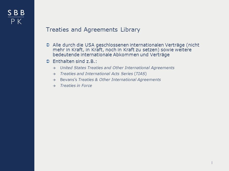 | Treaties and Agreements Library Alle durch die USA geschlossenen internationalen Verträge (nicht mehr in Kraft, in Kraft, noch in Kraft zu setzen) sowie weitere bedeutende internationale Abkommen und Verträge Enthalten sind z.B.: United States Treaties and Other International Agreements Treaties and International Acts Series (TIAS) Bevanss Treaties & Other International Agreements Treaties in Force