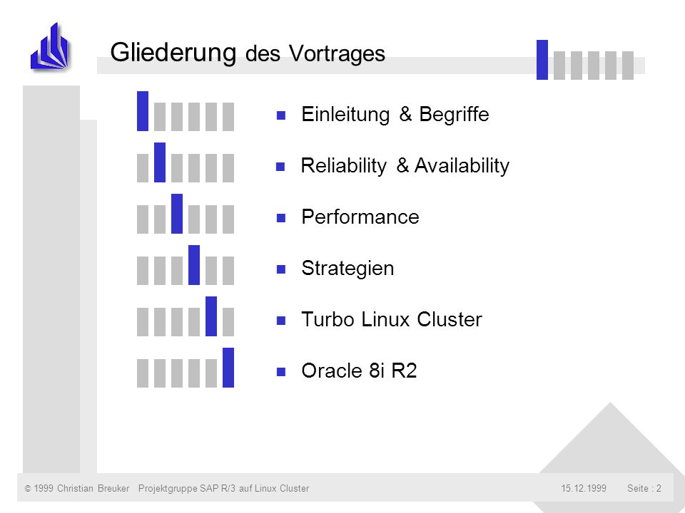 © 1999 Christian Breuker15.12.1999Projektgruppe SAP R/3 auf Linux ClusterSeite : 2 Gliederung des Vortrages n Einleitung & Begriffe n Reliability & Availability n Performance n Strategien n Turbo Linux Cluster n Oracle 8i R2