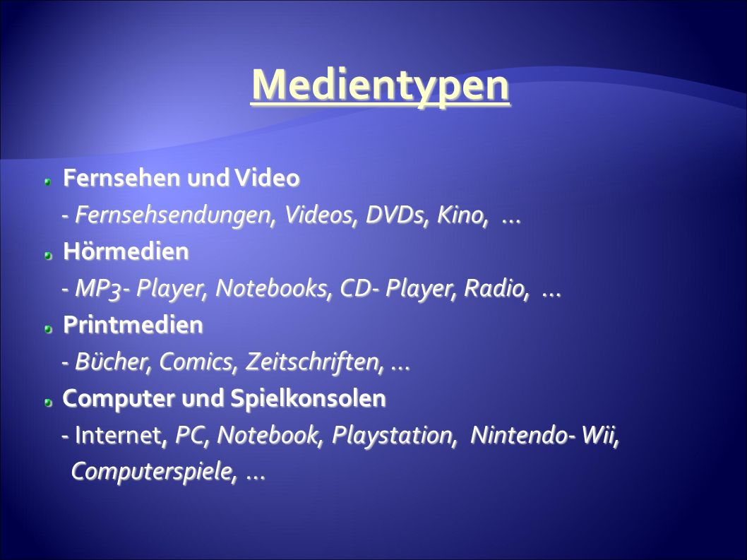 Fernsehen und Video - Fernsehsendungen, Videos, DVDs, Kino, … - Fernsehsendungen, Videos, DVDs, Kino, … Hörmedien Hörmedien - MP3- Player, Notebooks, CD- Player, Radio, … - MP3- Player, Notebooks, CD- Player, Radio, … Printmedien Printmedien - Bücher, Comics, Zeitschriften, … - Bücher, Comics, Zeitschriften, … Computer und Spielkonsolen Computer und Spielkonsolen - Internet, PC, Notebook, Playstation, Nintendo- Wii, - Internet, PC, Notebook, Playstation, Nintendo- Wii, Computerspiele, … Computerspiele, … Medientypen