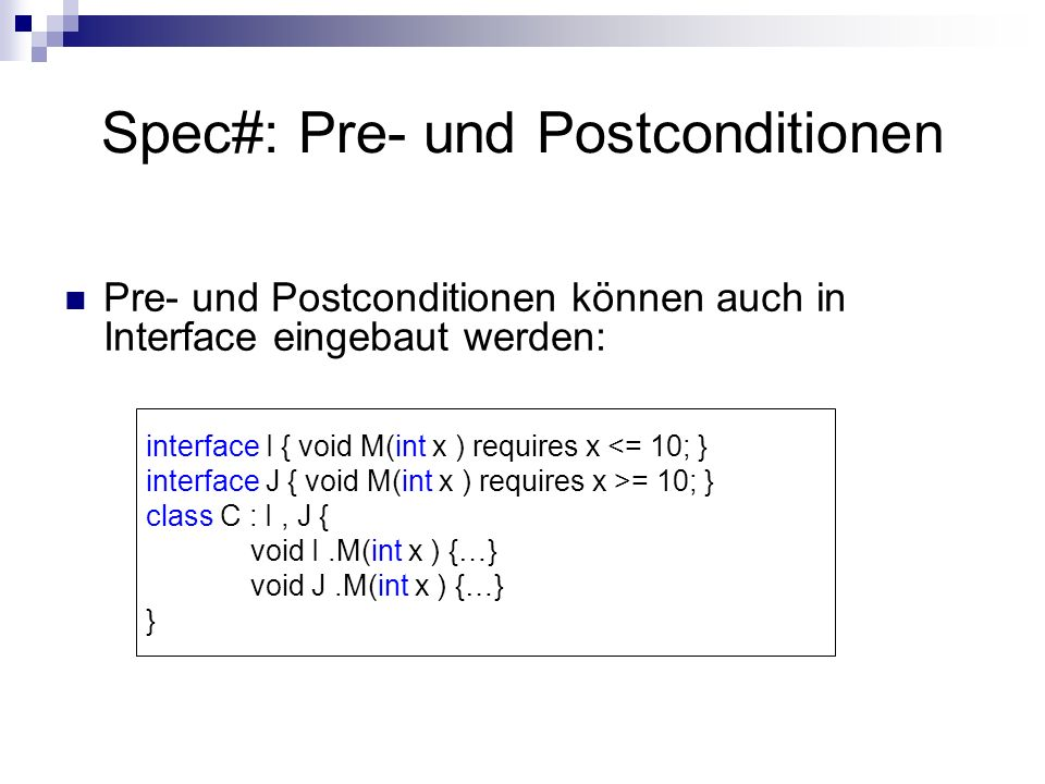 Spec#: Pre- und Postconditionen Pre- und Postconditionen können auch in Interface eingebaut werden: interface I { void M(int x ) requires x <= 10; } interface J { void M(int x ) requires x >= 10; } class C : I, J { void I.M(int x ) {…} void J.M(int x ) {…} }