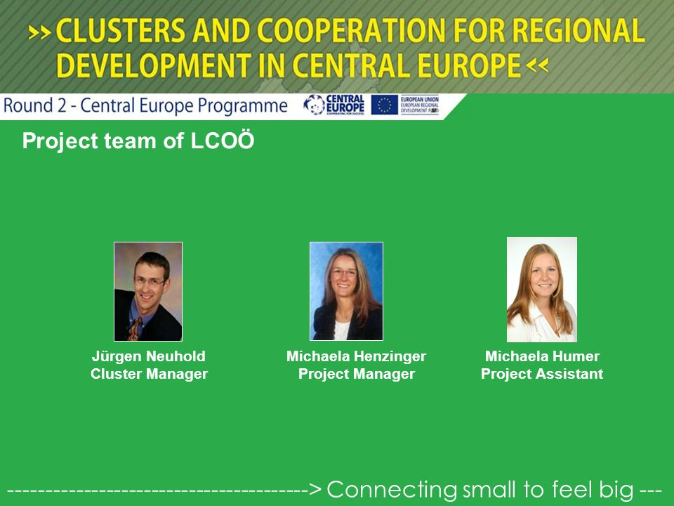 Project team of LCOÖ Jürgen Neuhold Cluster Manager Michaela Henzinger Project Manager Michaela Humer Project Assistant > Connecting small to feel big ---