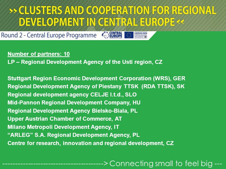 Number of partners: 10 LP – Regional Development Agency of the Usti region, CZ Stuttgart Region Economic Development Corporation (WRS), GER Regional Development Agency of Piestany TTSK (RDA TTSK), SK Regional development agency CELJE l.t.d., SLO Mid-Pannon Regional Development Company, HU Regional Development Agency Bielsko-Biala, PL Upper Austrian Chamber of Commerce, AT Milano Metropoli Development Agency, IT ARLEG S.A.