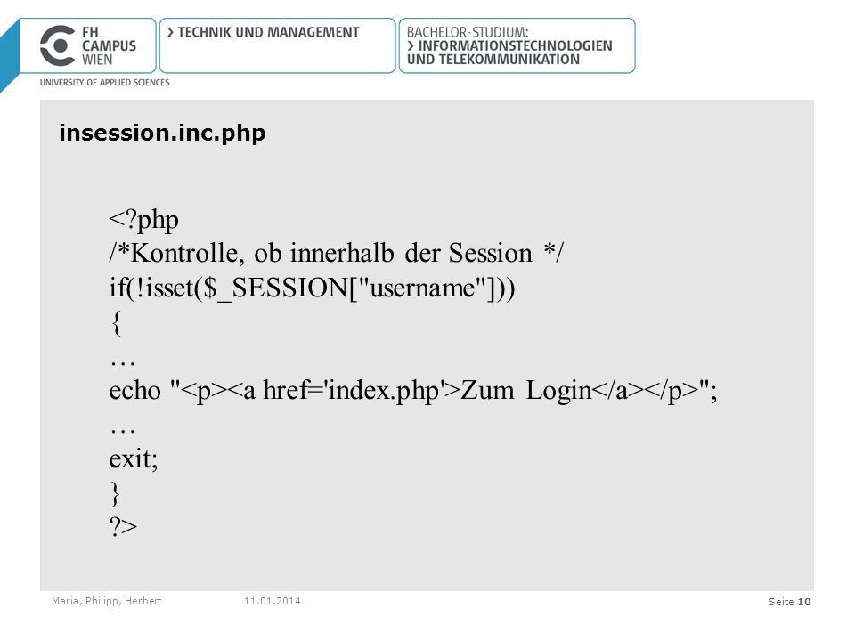 Seite 10 insession.inc.php Maria, Philipp, Herbert < php /*Kontrolle, ob innerhalb der Session */ if(!isset($_SESSION[ username ])) { … echo Zum Login ; … exit; } >