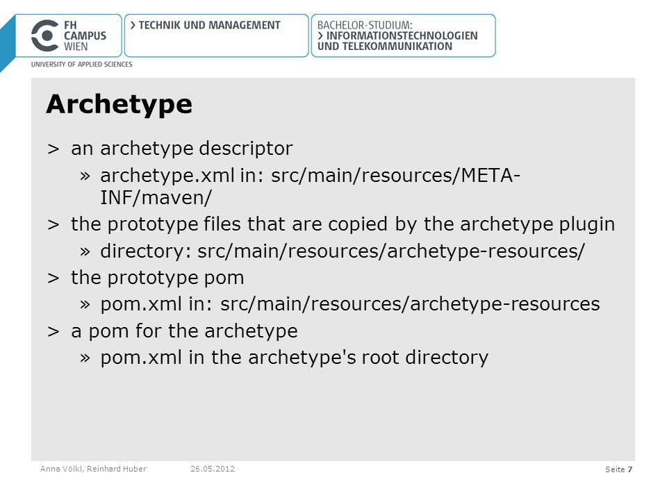 Seite 7 Archetype >an archetype descriptor »archetype.xml in: src/main/resources/META- INF/maven/ >the prototype files that are copied by the archetype plugin »directory: src/main/resources/archetype-resources/ >the prototype pom »pom.xml in: src/main/resources/archetype-resources >a pom for the archetype »pom.xml in the archetype s root directory Anna Völkl, Reinhard Huber