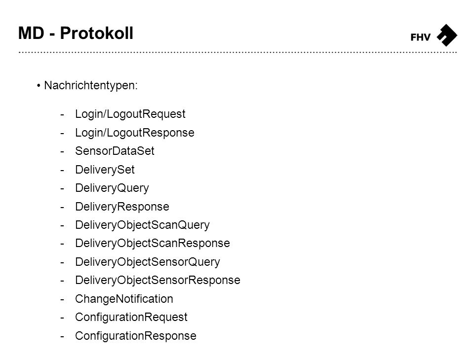 Nachrichtentypen: -Login/LogoutRequest -Login/LogoutResponse -SensorDataSet -DeliverySet -DeliveryQuery -DeliveryResponse -DeliveryObjectScanQuery -DeliveryObjectScanResponse -DeliveryObjectSensorQuery -DeliveryObjectSensorResponse -ChangeNotification -ConfigurationRequest -ConfigurationResponse MD - Protokoll