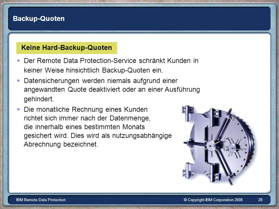 © Copyright IBM Corporation 2008IBM Remote Data Protection 28 Backup-Quoten Keine Hard-Backup-Quoten Der Remote Data Protection-Service schränkt Kunden in keiner Weise hinsichtlich Backup-Quoten ein.