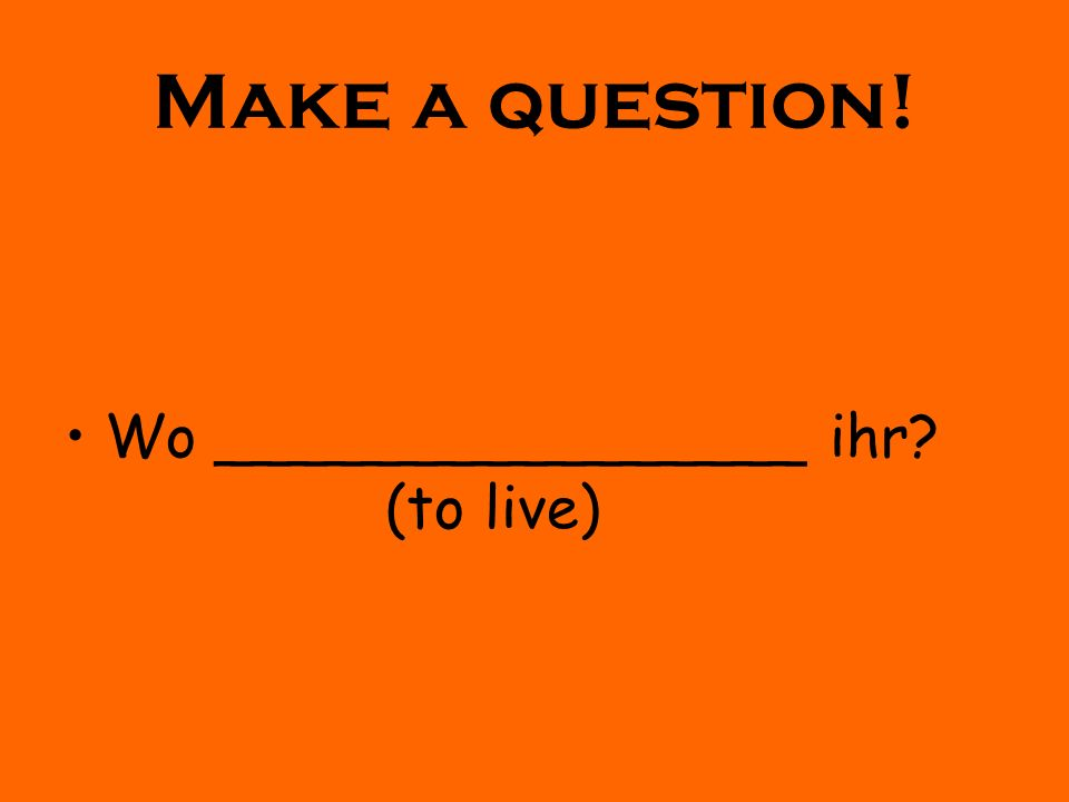 Make a question! Wo ________________ ihr (to live)