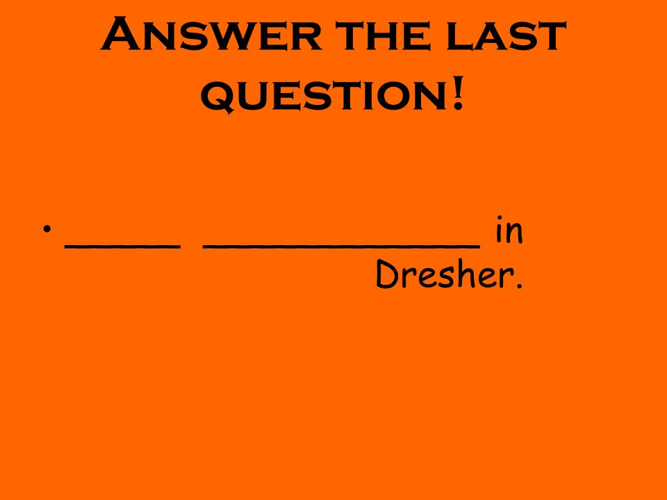 Answer the last question! _____ ____________ in Dresher.