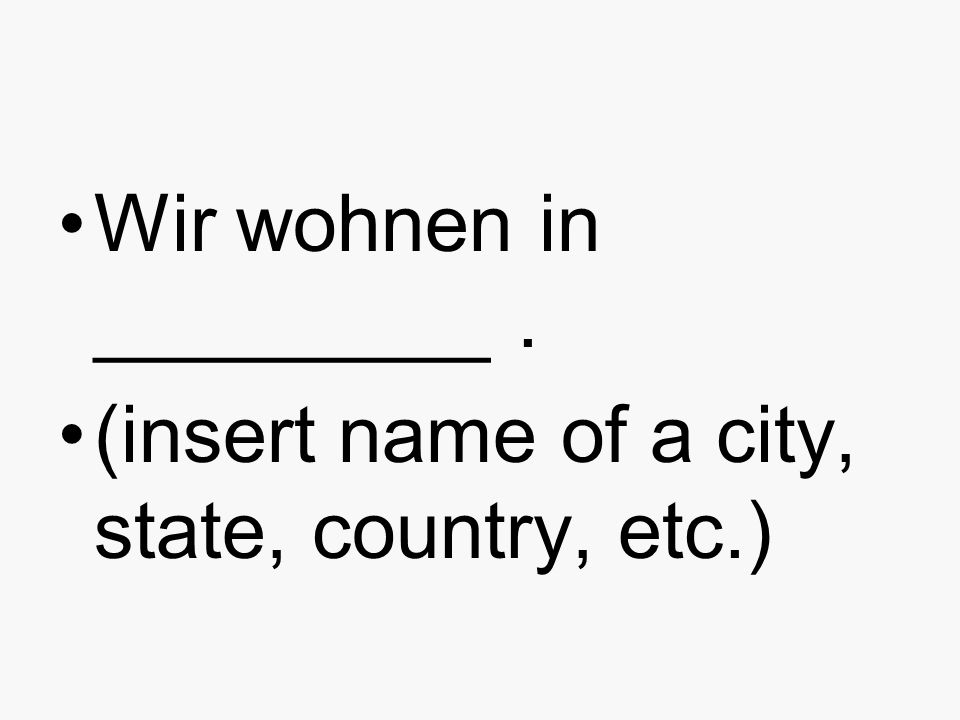 Wir wohnen in _________. (insert name of a city, state, country, etc.)