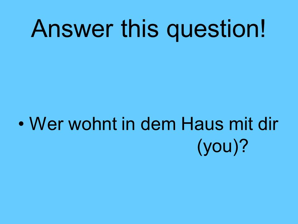 Answer this question! Wer wohnt in dem Haus mit dir (you)