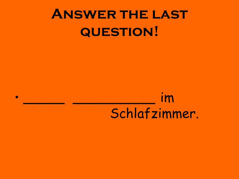 Answer the last question! _____ __________ im Schlafzimmer.