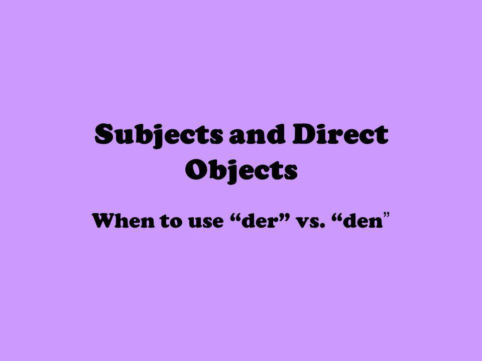Subjects and Direct Objects When to use der vs. den