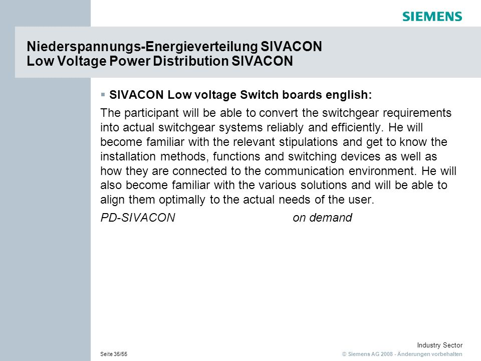 © Siemens AG Änderungen vorbehalten Industry Sector Seite 35/55 SIVACON Low voltage Switch boards english: The participant will be able to convert the switchgear requirements into actual switchgear systems reliably and efficiently.