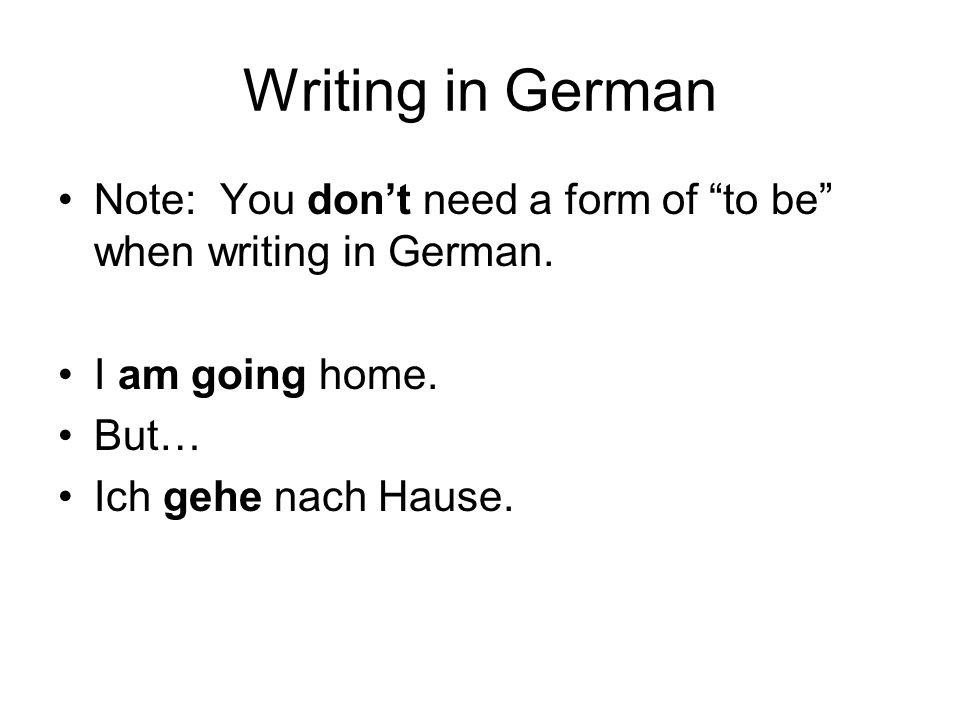 Writing in German Note: You dont need a form of to be when writing in German.
