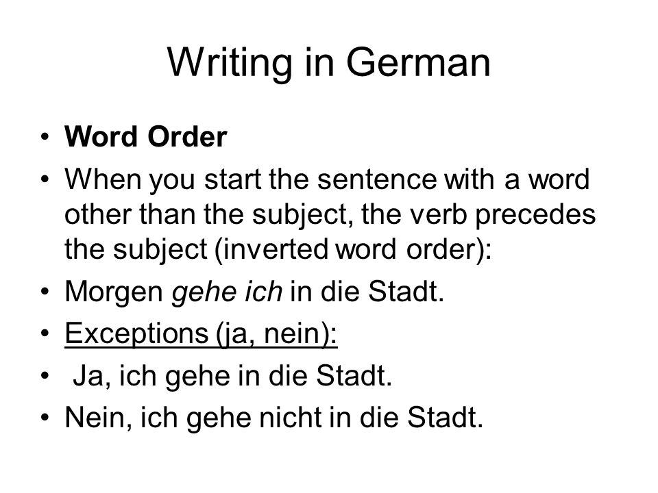 Writing in German Word Order When you start the sentence with a word other than the subject, the verb precedes the subject (inverted word order): Morgen gehe ich in die Stadt.