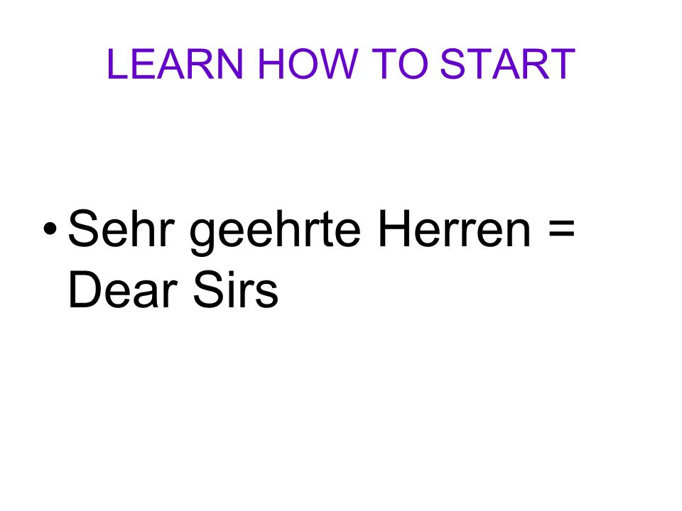 LEARN HOW TO START Sehr geehrte Herren = Dear Sirs