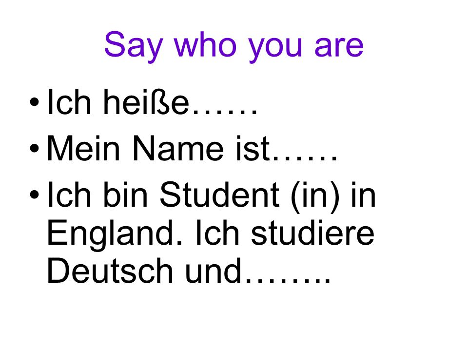 Say who you are Ich heiße…… Mein Name ist…… Ich bin Student (in) in England.