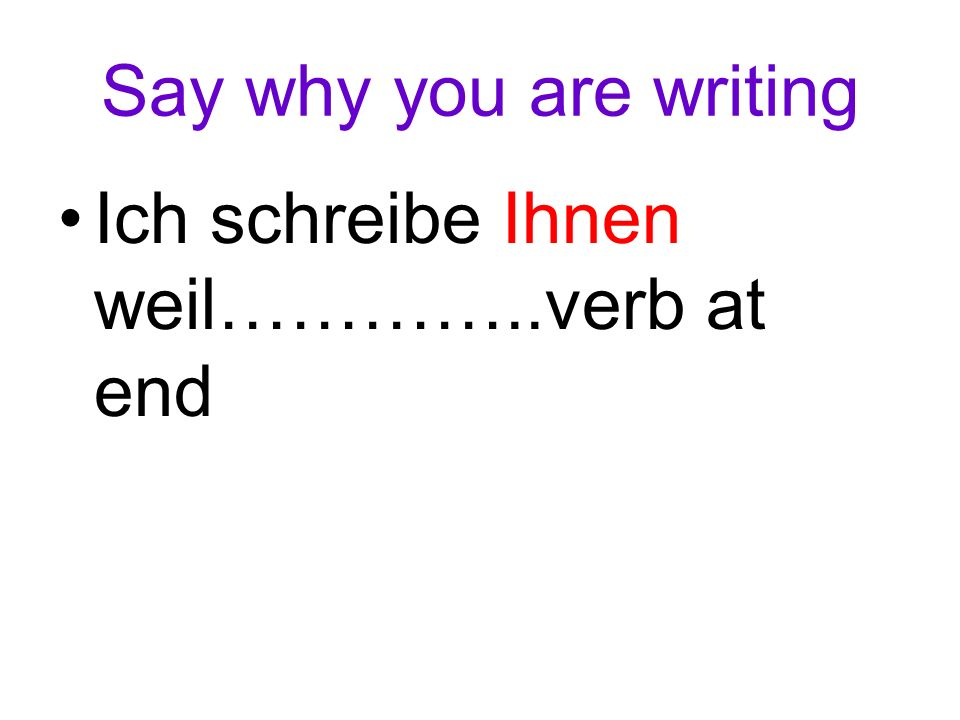 Say why you are writing Ich schreibe Ihnen weil…………..verb at end