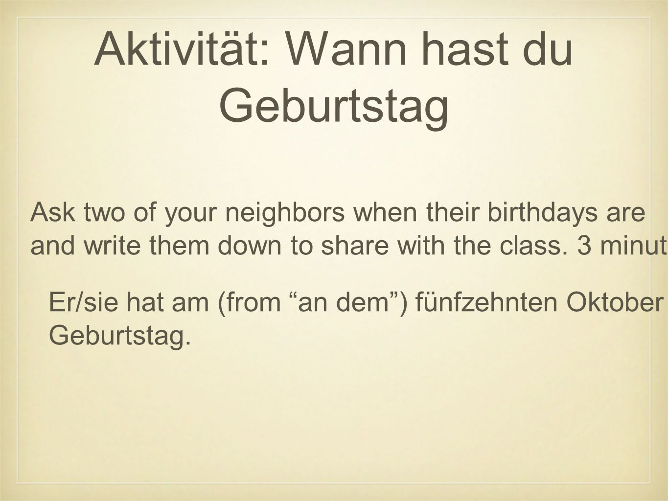 Aktivität: Wann hast du Geburtstag Ask two of your neighbors when their birthdays are and write them down to share with the class.