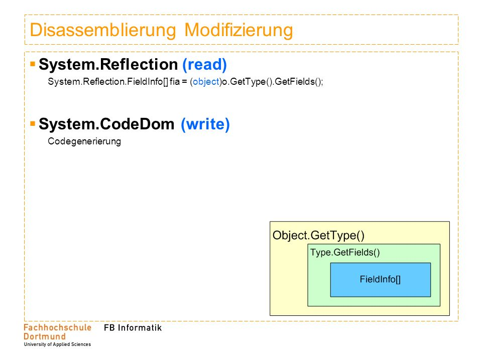 Disassemblierung Modifizierung System.Reflection (read) System.Reflection.FieldInfo[] fia = (object)o.GetType().GetFields(); System.CodeDom (write) Codegenerierung
