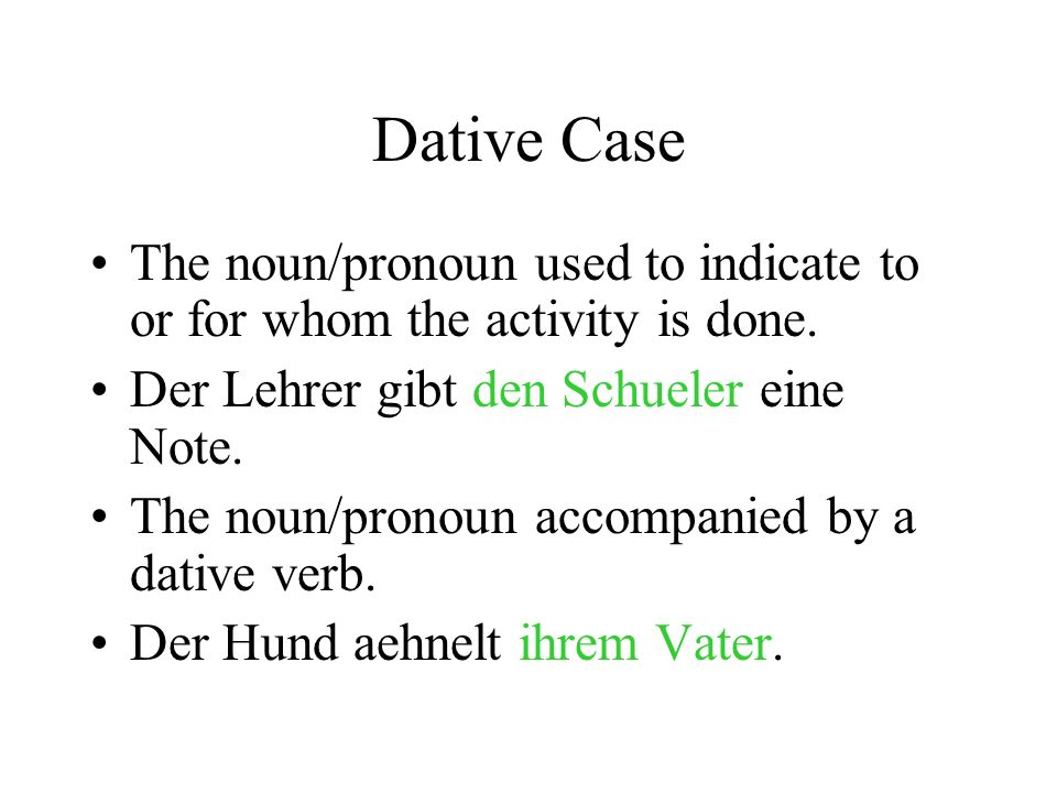 Dative Case The noun/pronoun used to indicate to or for whom the activity is done.