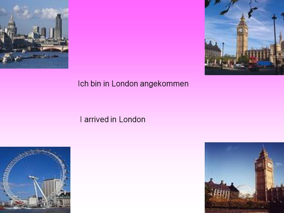 Ich bin in London angekommen I arrived in London