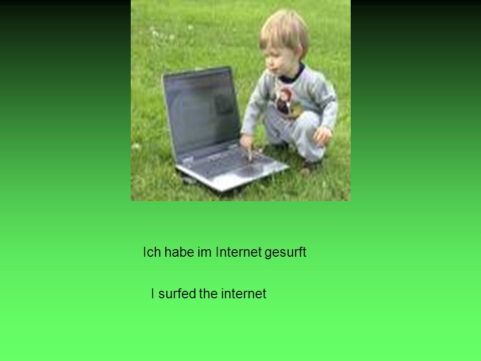 Ich habe im Internet gesurft I surfed the internet