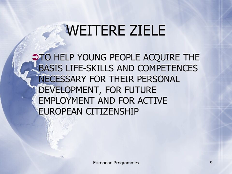 European Programmes9 WEITERE ZIELE TO HELP YOUNG PEOPLE ACQUIRE THE BASIS LIFE-SKILLS AND COMPETENCES NECESSARY FOR THEIR PERSONAL DEVELOPMENT, FOR FUTURE EMPLOYMENT AND FOR ACTIVE EUROPEAN CITIZENSHIP
