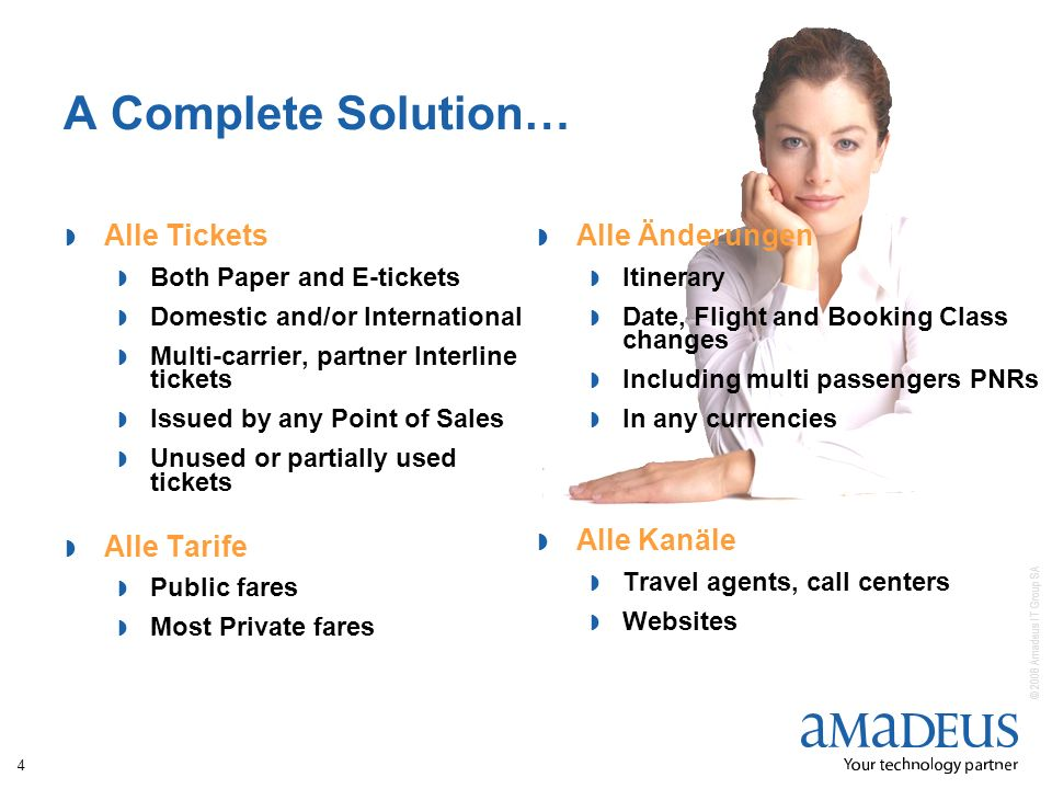 © 2008 Amadeus IT Group SA 4 A Complete Solution… Alle Tickets Both Paper and E-tickets Domestic and/or International Multi-carrier, partner Interline tickets Issued by any Point of Sales Unused or partially used tickets Alle Tarife Public fares Most Private fares Alle Änderungen Itinerary Date, Flight and Booking Class changes Including multi passengers PNRs In any currencies Alle Kanäle Travel agents, call centers Websites
