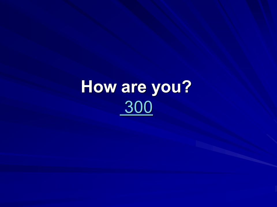 How are you 300 300 300