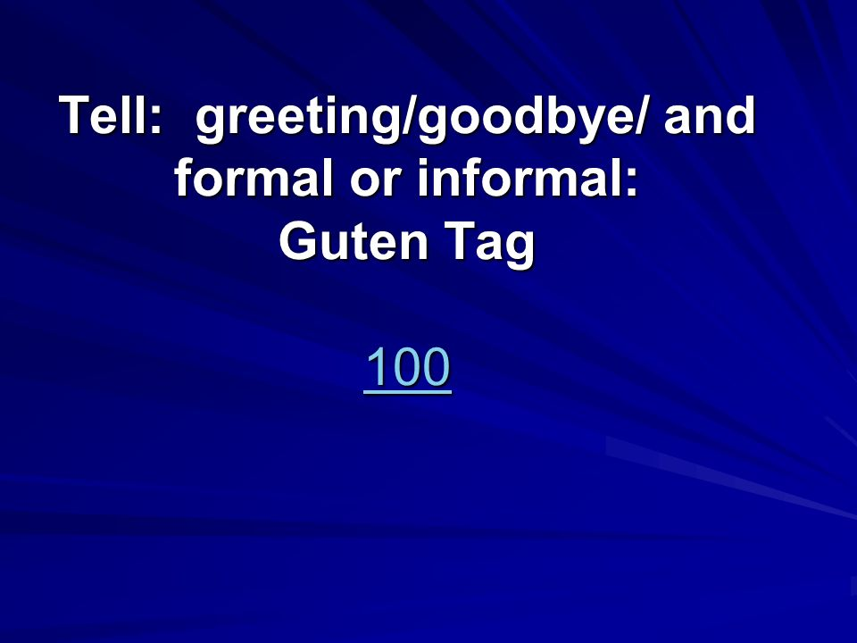 Tell: greeting/goodbye/ and formal or informal: Guten Tag 100 100