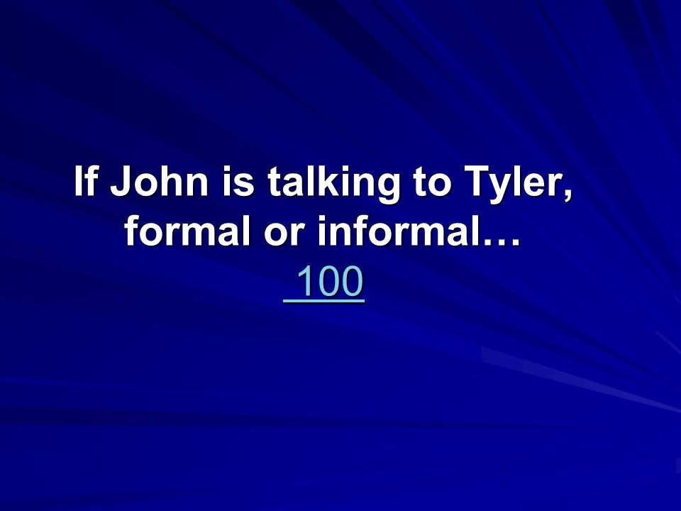 If John is talking to Tyler, formal or informal… 100 100 100