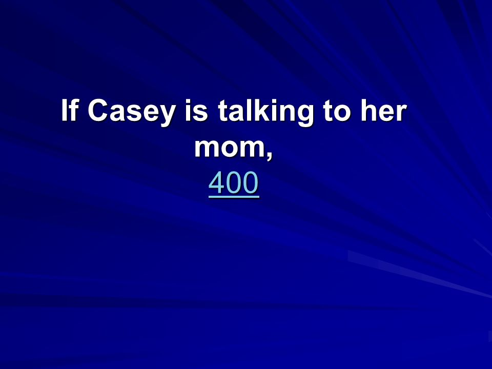 If Casey is talking to her mom, 400 400