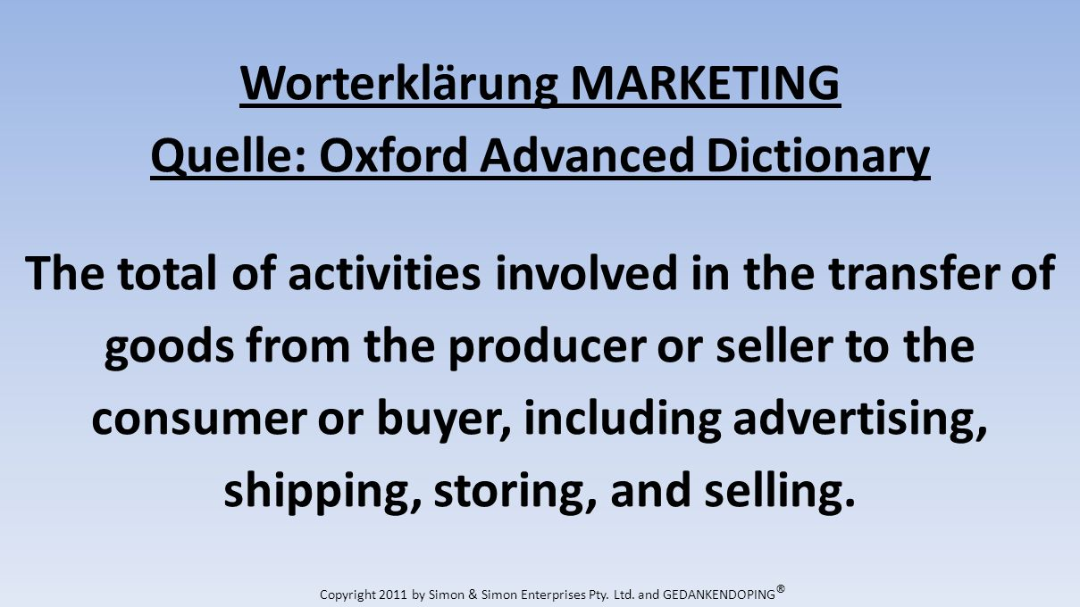Worterklärung MARKETING Quelle: Oxford Advanced Dictionary The total of activities involved in the transfer of goods from the producer or seller to the consumer or buyer, including advertising, shipping, storing, and selling.