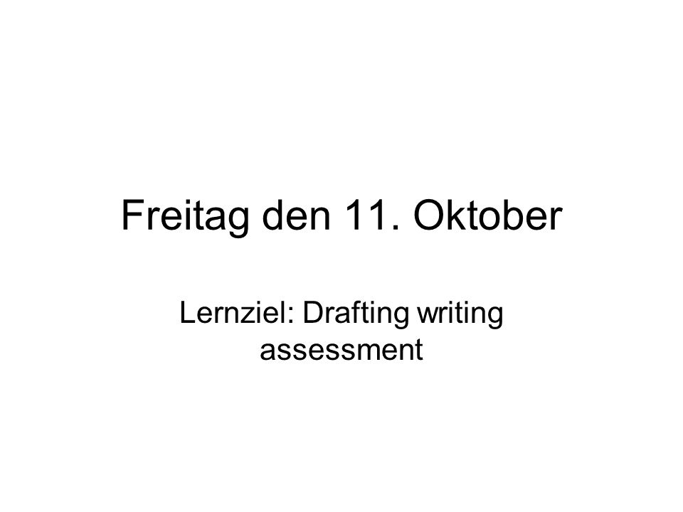 Freitag den 11. Oktober Lernziel: Drafting writing assessment