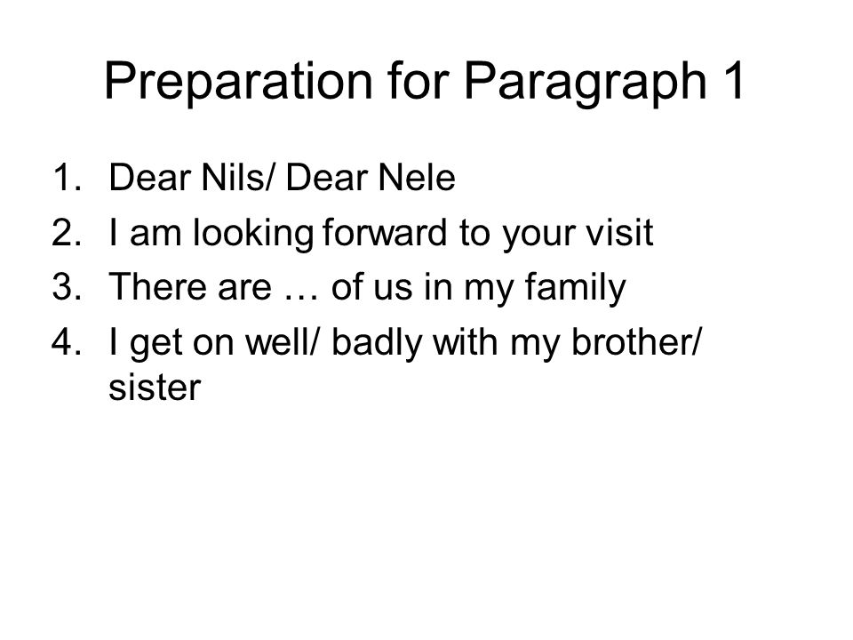 Preparation for Paragraph 1 1.Dear Nils/ Dear Nele 2.I am looking forward to your visit 3.There are … of us in my family 4.I get on well/ badly with my brother/ sister