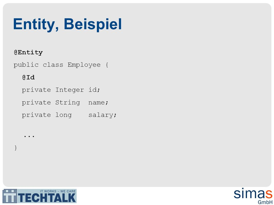 Entity, Beispiel @Entity public class Employee { @Id private Integer id; private String name; private long salary;...