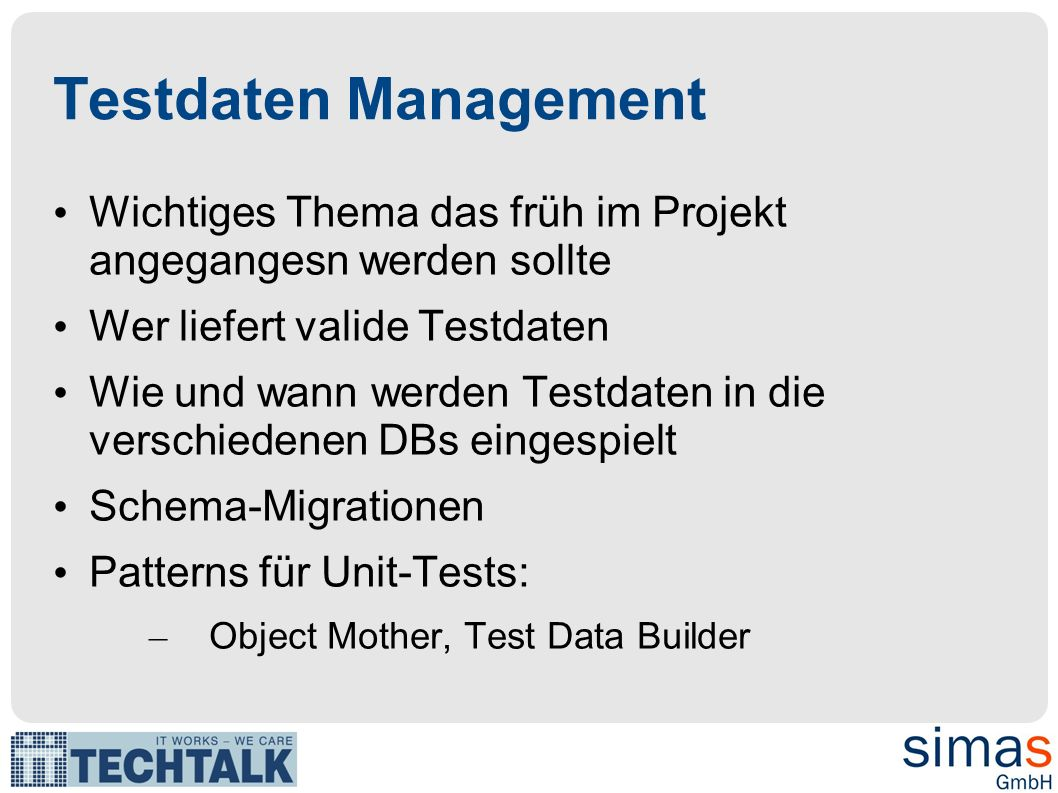 Testdaten Management Wichtiges Thema das früh im Projekt angegangesn werden sollte Wer liefert valide Testdaten Wie und wann werden Testdaten in die verschiedenen DBs eingespielt Schema-Migrationen Patterns für Unit-Tests: – Object Mother, Test Data Builder