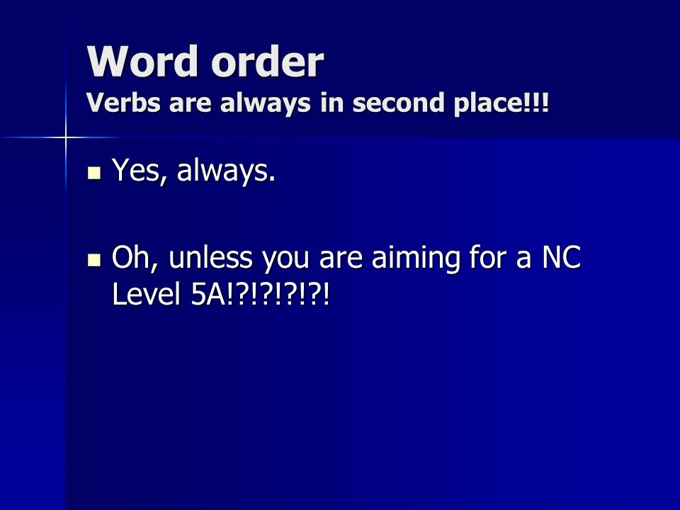Word order Verbs are always in second place!!. Yes, always.