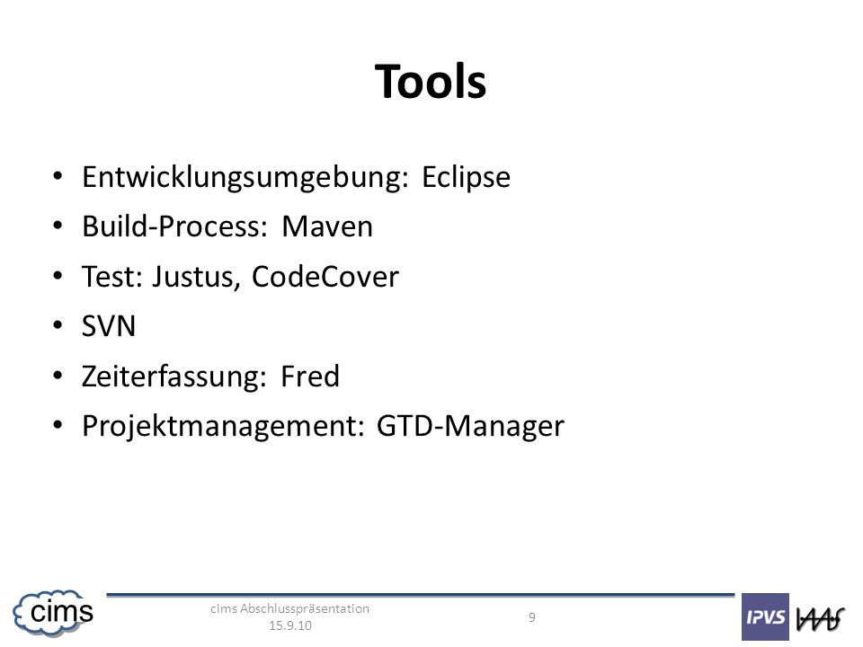 cims Abschlusspräsentation 15.9.10 9 cims Tools Entwicklungsumgebung: Eclipse Build-Process: Maven Test: Justus, CodeCover SVN Zeiterfassung: Fred Projektmanagement: GTD-Manager