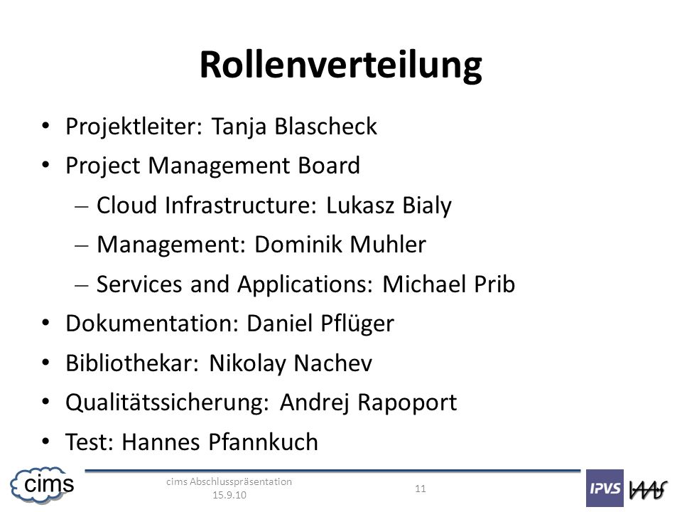 cims Abschlusspräsentation cims Rollenverteilung Projektleiter: Tanja Blascheck Project Management Board – Cloud Infrastructure: Lukasz Bialy – Management: Dominik Muhler – Services and Applications: Michael Prib Dokumentation: Daniel Pflüger Bibliothekar: Nikolay Nachev Qualitätssicherung: Andrej Rapoport Test: Hannes Pfannkuch