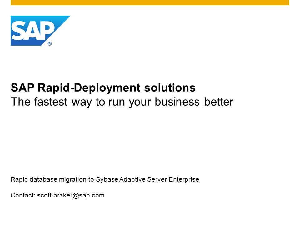 SAP Rapid-Deployment solutions The fastest way to run your business better Rapid database migration to Sybase Adaptive Server Enterprise Contact: